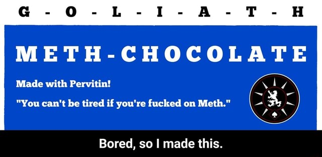 METH CHOCOLATE Made with Pervitin  You can not be tired if you're fucked on Meth. Bored, so I made this.  Bored, so I made this meme
