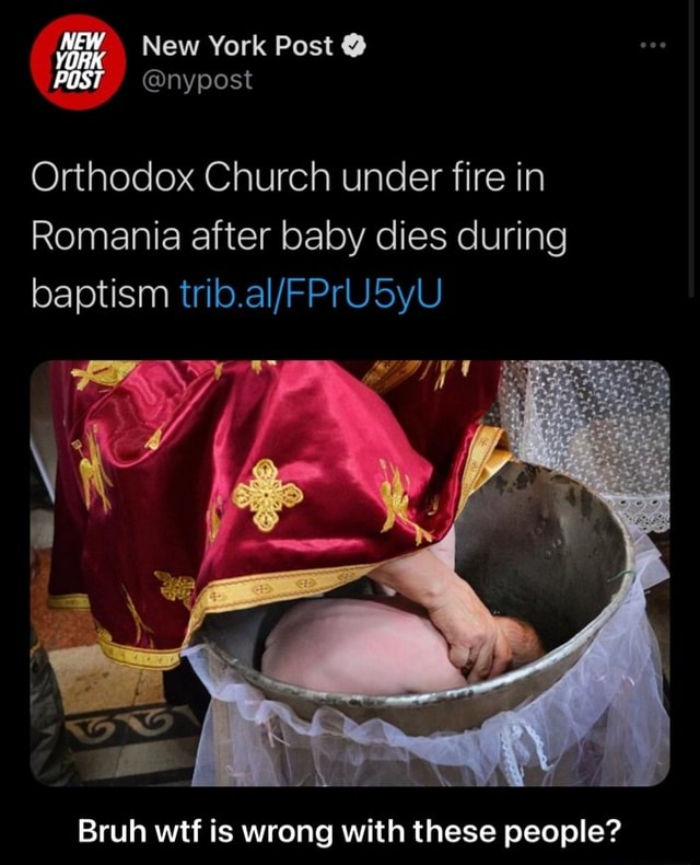 New York Post NEW YORK POST nypost Orthodox Church under fire in Romania after baby dies during baptism Bruh wtf is wrong with these people  Bruh wtf is wrong with these people meme