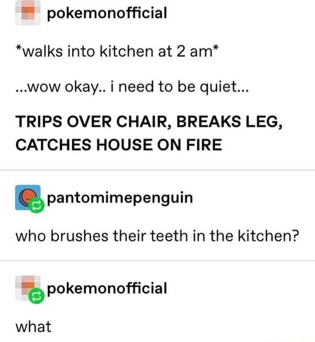 Pokemonofficial *walks into kitchen at 2 am* wow okay i need to be quiet TRIPS OVER CHAIR, BREAKS LEG, CATCHES HOUSE ON FIRE BB, pantomimepenguin who brushes their teeth in the kitchen what memes