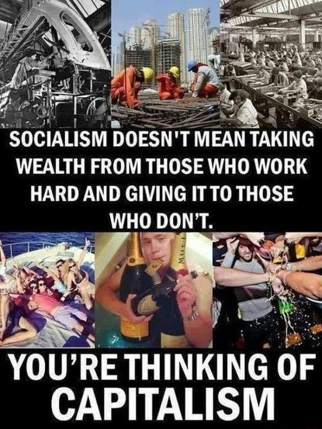 SOCIALISM DOESN'T MEAN TAKING WEALTH FROM THOSE WHO WORK HARD AND GIVING IT TO THOSE WHO DON'T. YOU THINKING OF CAPITALISM meme