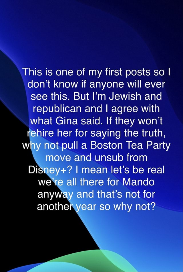 Let's make America the land of the free again. This is one of my first posts so I do not know if anyone will ever see this. But I'm Jewish and republican and I agree with what Gina said. If they won't rehire her for saying the truth, why not pull a Boston Tea Party move and unsub from Disney  I mean let's be real we're all there for Mando anyway and that's not for another year so why not memes