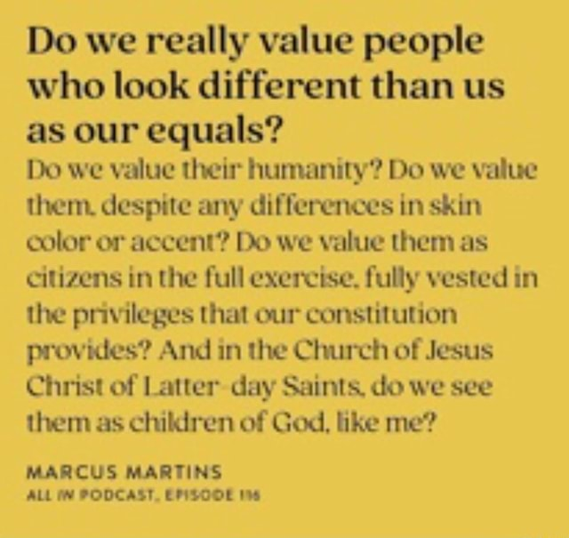 Do we really value people who look different than us as our equals Do we value their humanity Do we value them. despite any differences in skin color or accent Do we value them as citizens in the full exercise. fully vested in the privileges that our constitution provides And in the Church of Jesus Christ of Latter day Saints, do we see them as chikiren of God, like me MARCUS MARTINS ALL PODCAST, EPISOOE memes