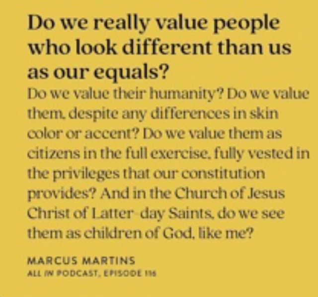 Do we really value people who look different than us as our equals Do we value their humanity Do we value them despite any differences in skin color or accent Do we value them as citizens in the full exercise. fully vested in the privileges that our constitution provides And in the Church of Jesus Christ of Latter day Saints, do we see them as children of God, like me MARCUS MARTINS ALL PODCAST, EFISOOE memes