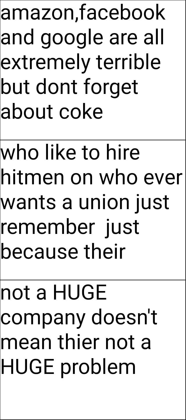 Amazon, facebook and google are all extremely terrible but dont forget about coke who like to hire hitmen on who ever wants a union just remember just because their not a HUGE company doesn't mean thier not a HUGE problem meme