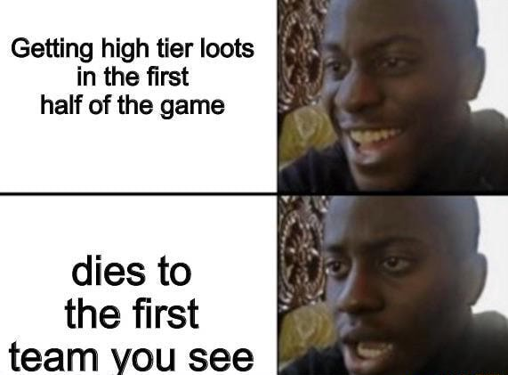 Getting high tier loots in the first half of the game dies to the first meme