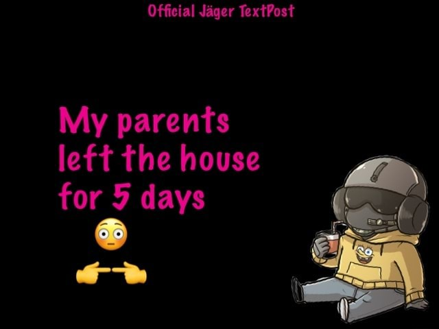 Official Jager TextPost My parents left the house for 5 days memes
