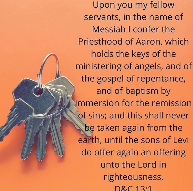 Upon you my fellow servants, in the name of Messiah I confer the Priesthood of Aaron, which holds the keys of the ministering of angels, and of the gospel of repentance, and of baptism by 4 immersion for the remission of sins and this shall never be taken again from the h, until the sons of Levi do offer again an offering unto the Lord in righteousness. D20121 memes