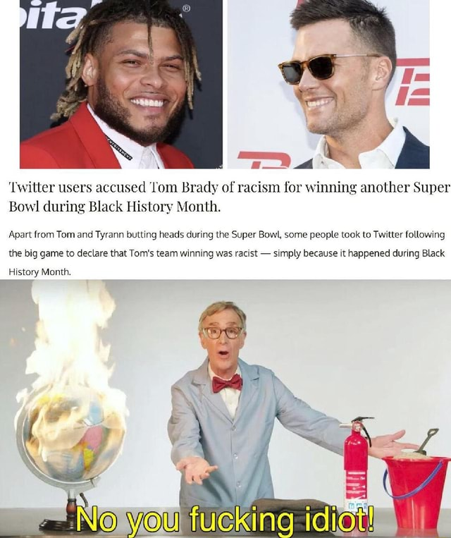 Twitter users accused om Brady of racism for winning another Super Bowl during Black History Month. Apart from Tom and Tyrann butting heads during the Super Bowl, some people took to Twitter following the big game to declare that Tom's team winning was racist  simply because it happened during Black History Month memes