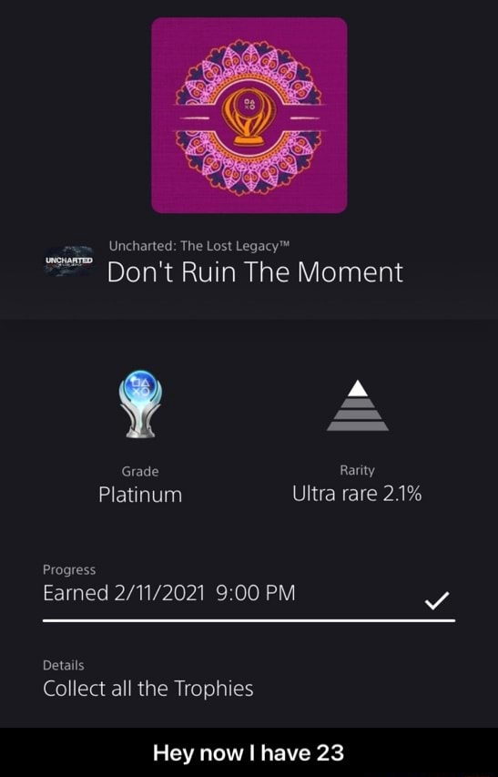 Uncharted The Lost Do not Ruin The Moment Grade Rarity Platinum Ultra rare 21% Progress Earned PM Details Collect all the Trophies Hey now have 23  Hey now I have 23 memes