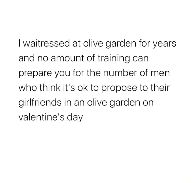 Waitressed at olive garden for years and no amount of training can prepare you for the number of men who think it's ok to propose to their girlfriends in an olive garden on valentine's day meme