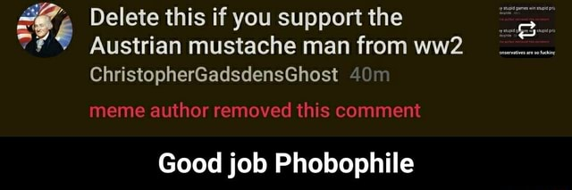 Delete this if you support the Austrian mustache man from ChristopherGadsdensGhost meme author removed this comment Good job Phobophile Good job Phobophile