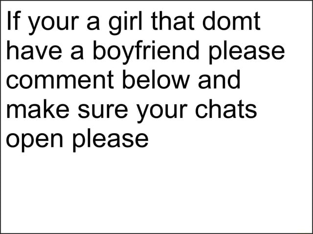 If your a girl that domt have a boyfriend please comment below and make sure your chats open please meme