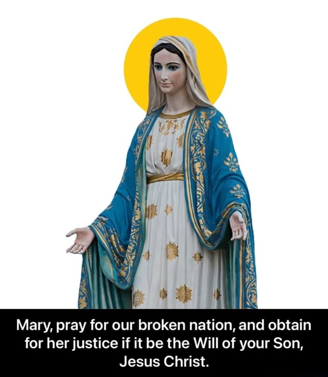 Mary, pray for our broken nation, and obtain for her justice if it be the Will of your Son, Jesus Christ. Mary, pray for our broken nation, and obtain for her justice if it be the Will of your Son, Jesus Christ memes