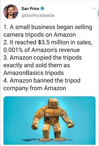 1. A small business began selling camera tripods on Amazon 2. It reached $3.5 million in sales, 0.001% of Amazon's revenue 3. Amazon copied the tripods exactly and sold them as AmazonBasics tripods 4. Amazon banned the tripod company from Amazon memes