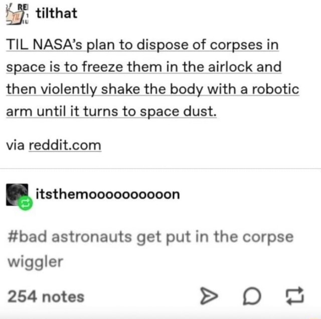 TIL NASA's plan to dispose of corpses in space is to freeze them in the airlock and then violently shake the body with a robotic arm until it turns to space dust. via bad astronauts get put in the corpse wiggler 254 notes meme