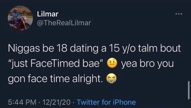 Lilmar Niggas be 18 dating a 15 talm bout just FaceTimed bae yea bro you gon face time alright. PM Twitter for iPhone memes
