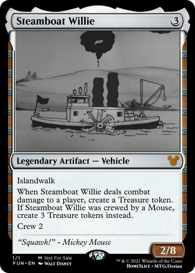 Steamboat Willie Islandwalk Legendary Artifact Vehicle When Steamboat Willie deals combat damage to a player, create a Treasure token. If Steamboat Willie was crewed by a Mouse, create 3 Treasure tokens instead. Crew 2 Squawk  Mickey Mouse M Not For Sale FUN*EN WALT DISNEY and 2021 Wizards HOMESLICE of the Coast HOMESLICE MTG.Design memes