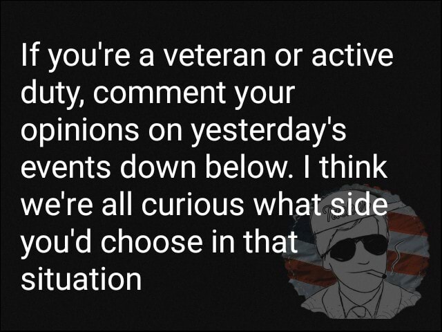 If you're a veteran or active duty, comment your opinions on yesterday's events down below. I think we're all curious what side you'd choose in that situation meme