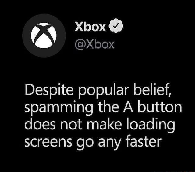 Xbox Despite popular belief, spamming the A button does not make loading screens go any faster memes