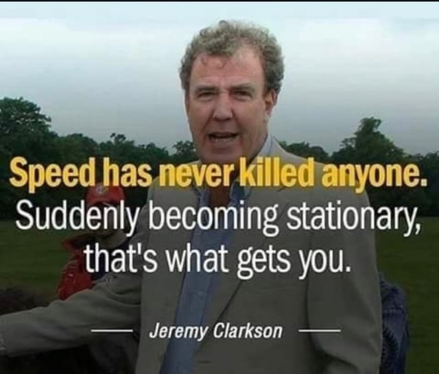 Speed has.never Killetvanyone. Suddenly becoming stationary, that's what gets you.  Jeremy Clarkson memes