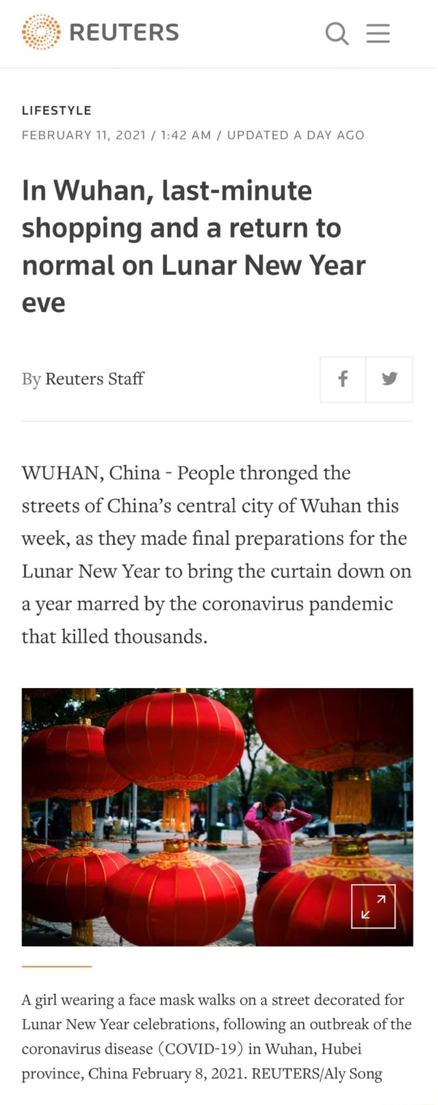 REUTERS LIFESTYLE FEBRUARY 11, 2021  AM  UPDATED A DAY AGO In Wuhan, last minute shopping and a return to normal on Lunar New Year eve By Reuters Staff f WUHAN, China  People thronged the streets of China's central city of Wuhan this week, as they made final preparations for the Lunar New Year to bring the curtain down on a year marred by the coronavirus pandemic that killed thousands. A girl wearing a face mask walks on a street decorated for Lunar New Year celebrations, following an outbreak of the coronavirus disease COVID 19 in Wuhan, Hubei province, China February 8, 2021. Song memes