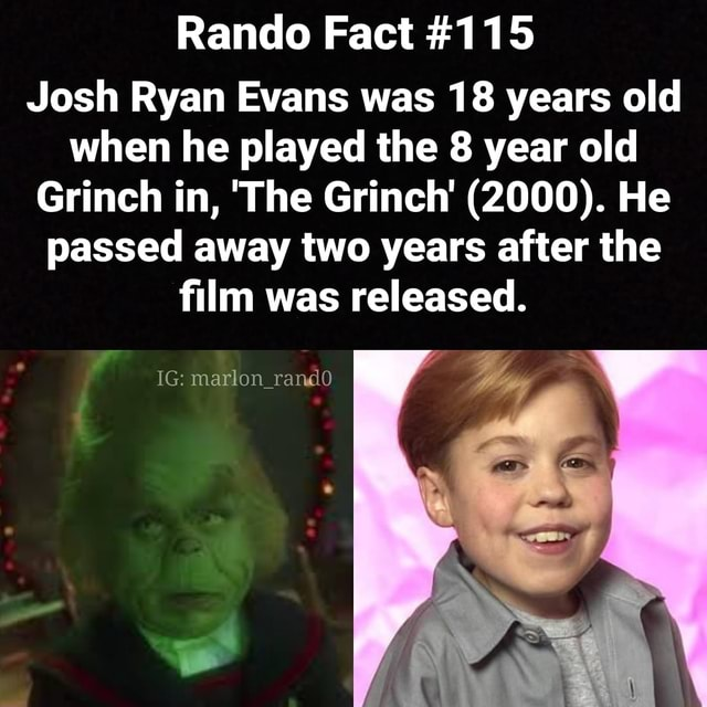 Rando Fact 115 Josh Ryan Evans was 18 years old when he played the 8 year old Grinch in, The Grinch 2000 . He passed away two years after the film was released. IG marlon memes