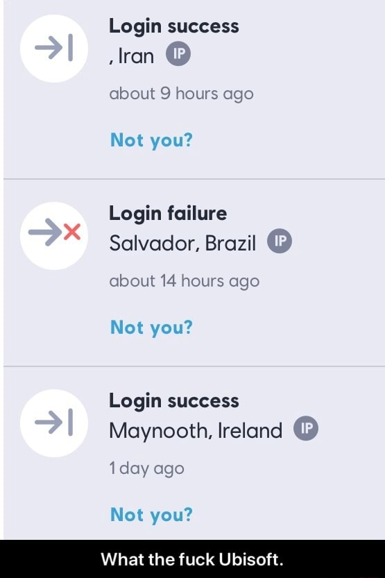 Login success lran  about 9 hours ago Not you Login failure Salvador, Brazil  about 14 hours ago Not you Login success Maynooth, Ireland  1 day ago Not you What the fuck Ubisoft.  What the fuck Ubisoft memes