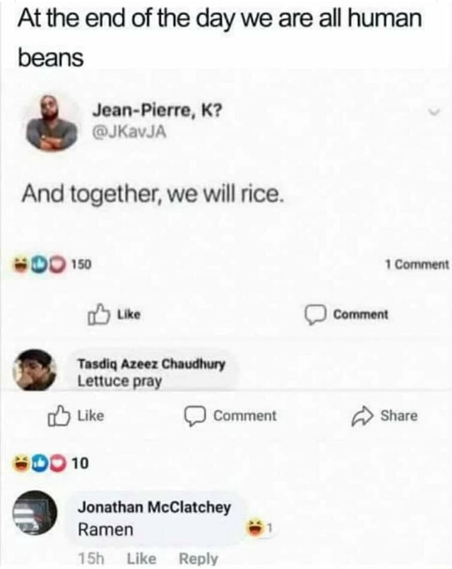 At the end of the day we are all human beans Jean Blorre, And together, we will rice. 1 Comment Like Comment 189 Tasdiq Azeez Chaudhury Lettuce pray Like OO Comment Share 10 Jonathan McClatchey Ramen Like Reply memes