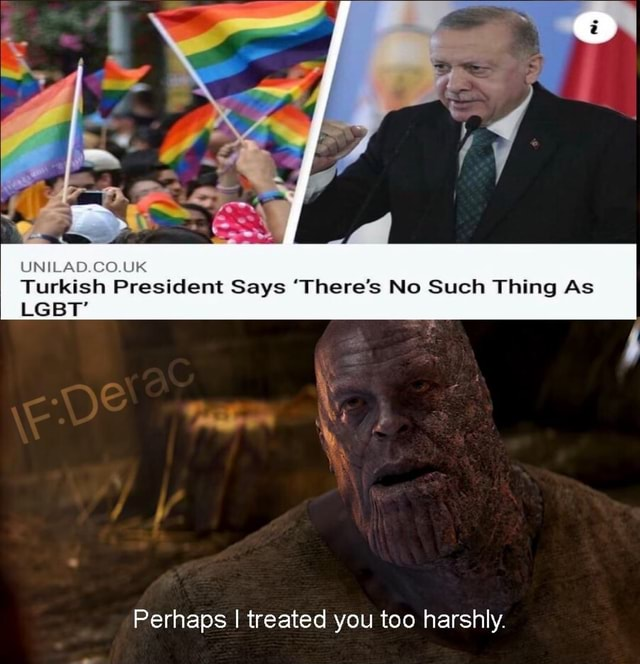 UNILAD.CO.UK Turkish President Says There's No Such Thing As LGBT Perhaps I treated you too harshly meme