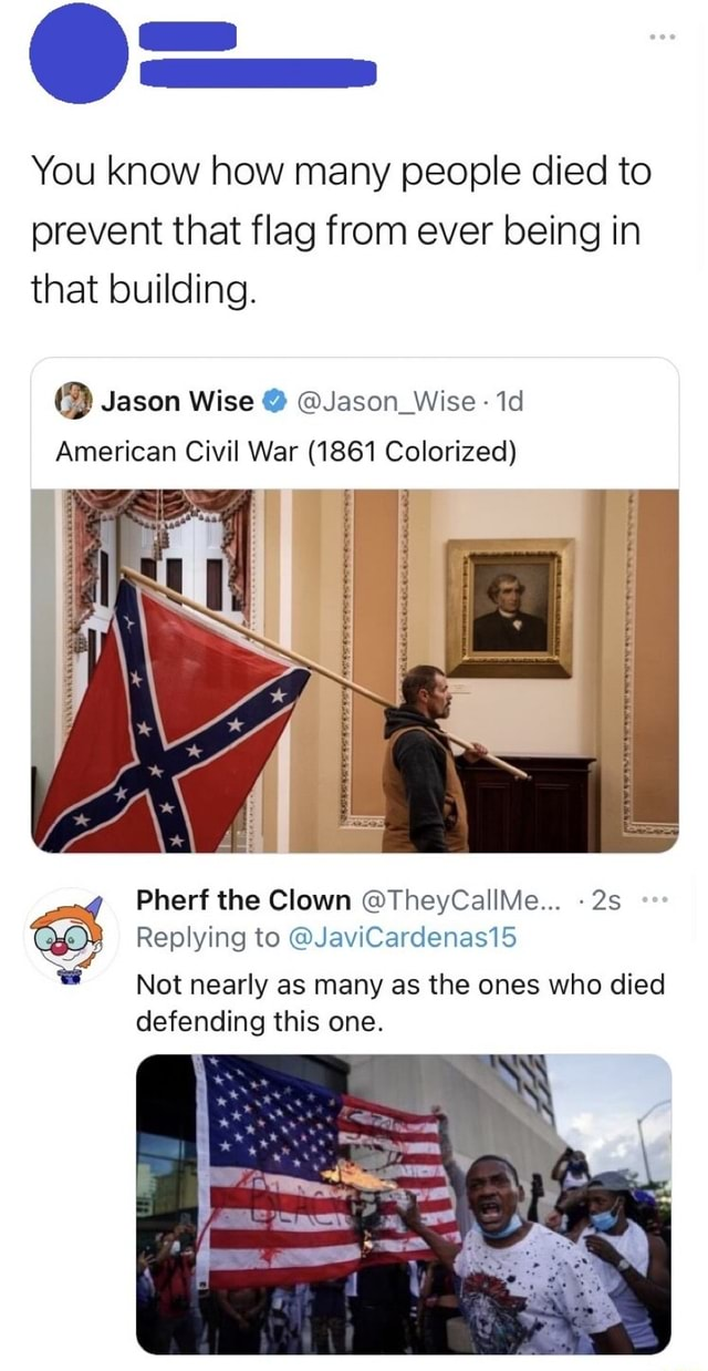 You know how many people died to prevent that flag from ever being in that building. Jason Wise Jason Wise American Civil War 1861 Colorized Pherf the Clown TheyCallMe Replying to JaviCardenas15 Not nearly as many as the ones who died defending this one memes