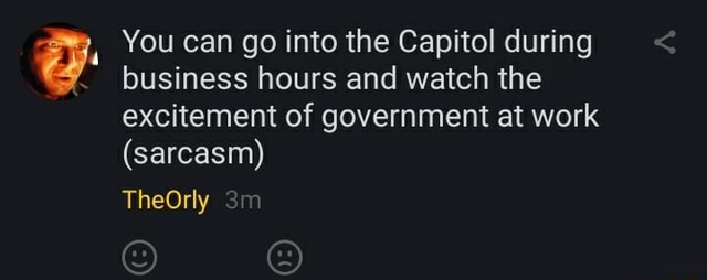 You can go into the Capitol during business hours and watch the excitement of government at work sarcasm TheOrly memes