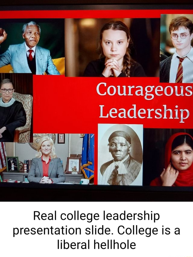 Courageous Leadership Real college leadership presentation slide. College is a liberal hellhole memes