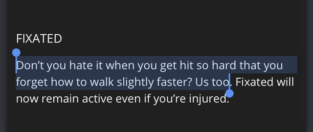 FIXATED Pont you hate it when you get hit so hard that you forget now how to remain walk active slightly even if faster you're Us tog Fixated will now remain active even if you're injured memes