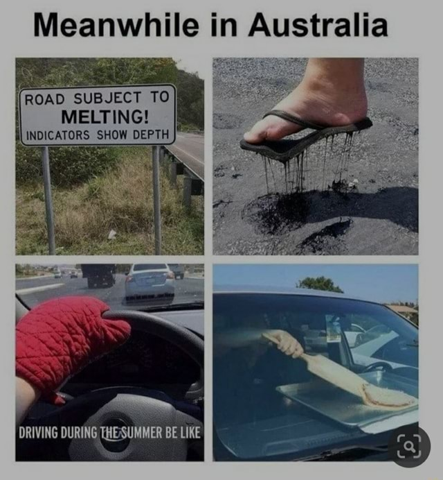 Meanwhile in Australia DRIVING OUR THESUMMER BE LINE ROAD SUBJECT TO I MELTING INDICATORS SHOW DEPTH ofe and memes