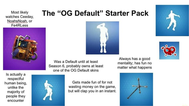 Most likely watches Ceeday, Always has a good mentality has fun no matter what happens The OG Default Starter Pack Was a Default until at least Season 6, probably owns at least one of the OG Default skins Is actually a respectful human being, Gets made fun of for not unlike the wasting money on the game, majority of but will clap you in an instant. people they encounter memes