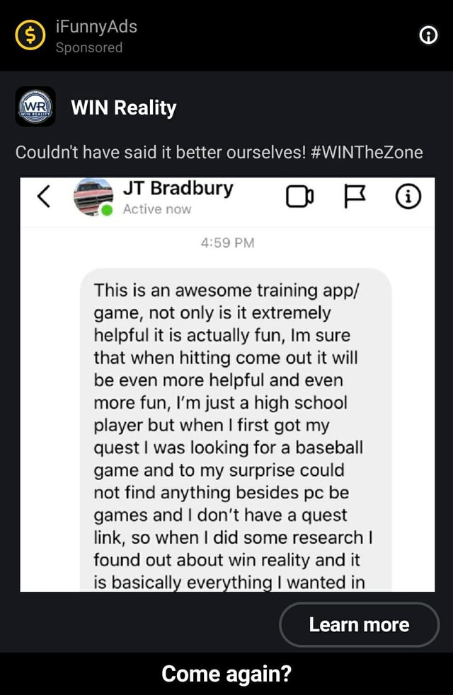 G iF Ad WIN Reality Couldn't have said it better ourselves WINTheZone PM JT Bradbury Active now This is an awesome training app game, not only is it extremely helpful it is actually fun, Im sure that when hitting come out it will be even more helpful and even more fun, I'm just a high school player but when I first got my quest I was looking for a baseball game and to my surprise could not find anything besides pc be games and I do not have a quest link, so when I did some research I found out about win reality and it is basically everything I wanted in Learn more Come again Come again meme