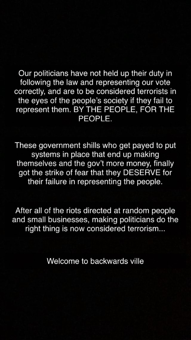 Our politicians have not held up their duty in following the law and representing our vote correctly, and are to be considered terrorists in the eyes of the people's society if they fail to represent them. BY THE PEOPLE, FOR THE PEOPLE. These government shills who get payed to put systems in place that end up making themselves and the gov more money, finally got the strike of fear that they DESERVE for their failure in representing the people. After all of the riots directed at random people and small businesses, making politicians do the right thing is now considered terrorism Welcome to backwards ville memes