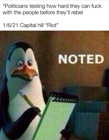 *Politicians testing how hard they can fuck with the people before they'll rebel Capital hill Riot NOTED meme