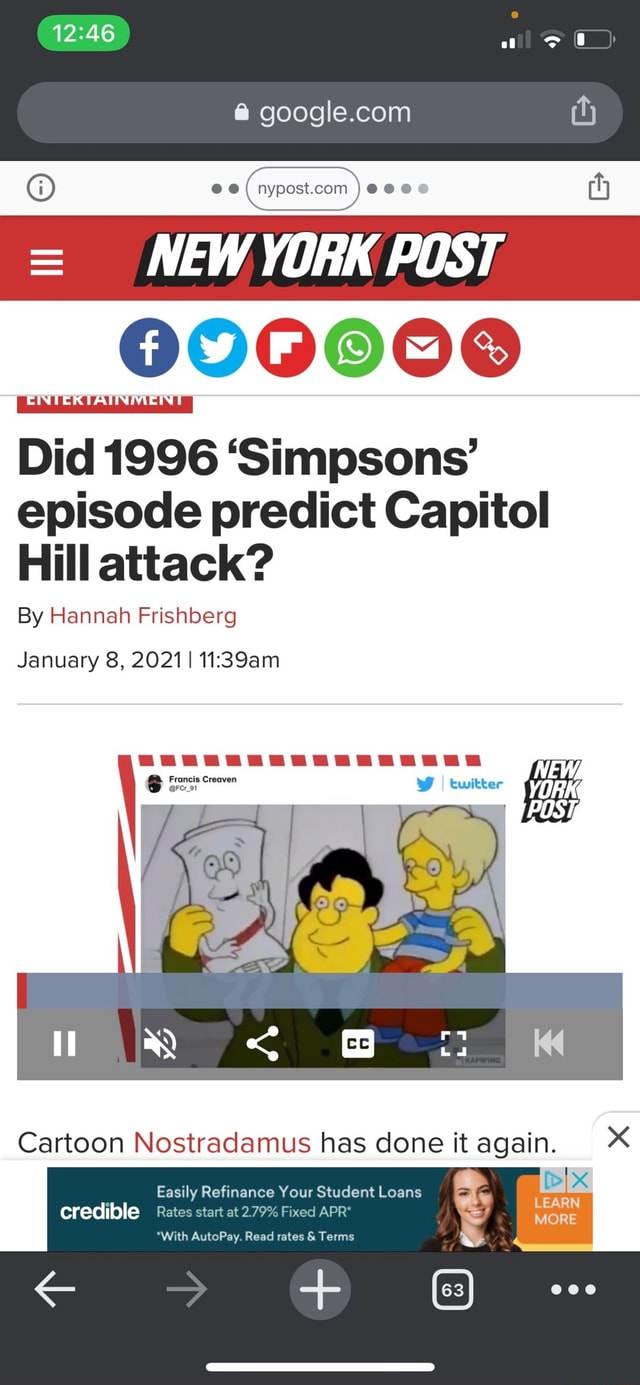 12.46 00 ili NEW YORK POST. 000000 Did 1996 Simpsons episode predict Capitol Hill attack By Hannah Frishberg January 8, 2021 I twitter YORK POST, Cartoon Nostradamus has done it again. Easily Refinance Your Student Loans credible Rates start at 2.79% Fixed APR* With AutoPay. Read rates and Terms memes