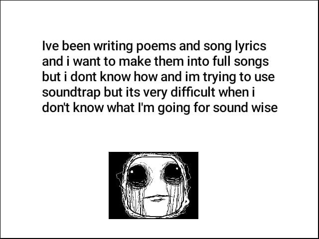 Ive been writing poems and song lyrics and i want to make them into full songs but dont know how and im trying to use soundtrap but its very difficult when i do not know what I'm going for sound wise memes