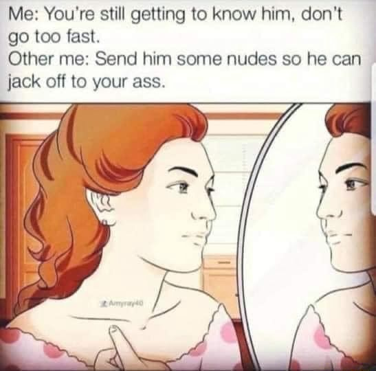 Me You're still getting to know him, do not go too fast. Other me Send him some nudes so he can jack off to your ass meme