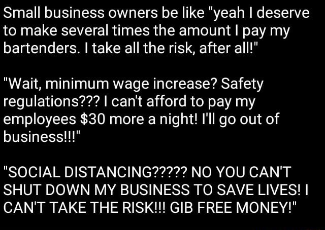 Small business owners be like yeah I deserve to make several times the amount I pay my bartenders. I take all the risk, after all  Wait, minimum wage increase Safety regulations  I can not afford to pay my employees $30 more a night I'll go out of business   SOCIAL DISTANCING   NO YOU CAN'T SHUT DOWN MY BUSINESS TO SAVE LIVES I CAN'T TAKE THE RISK  GIB FREE MONEY memes