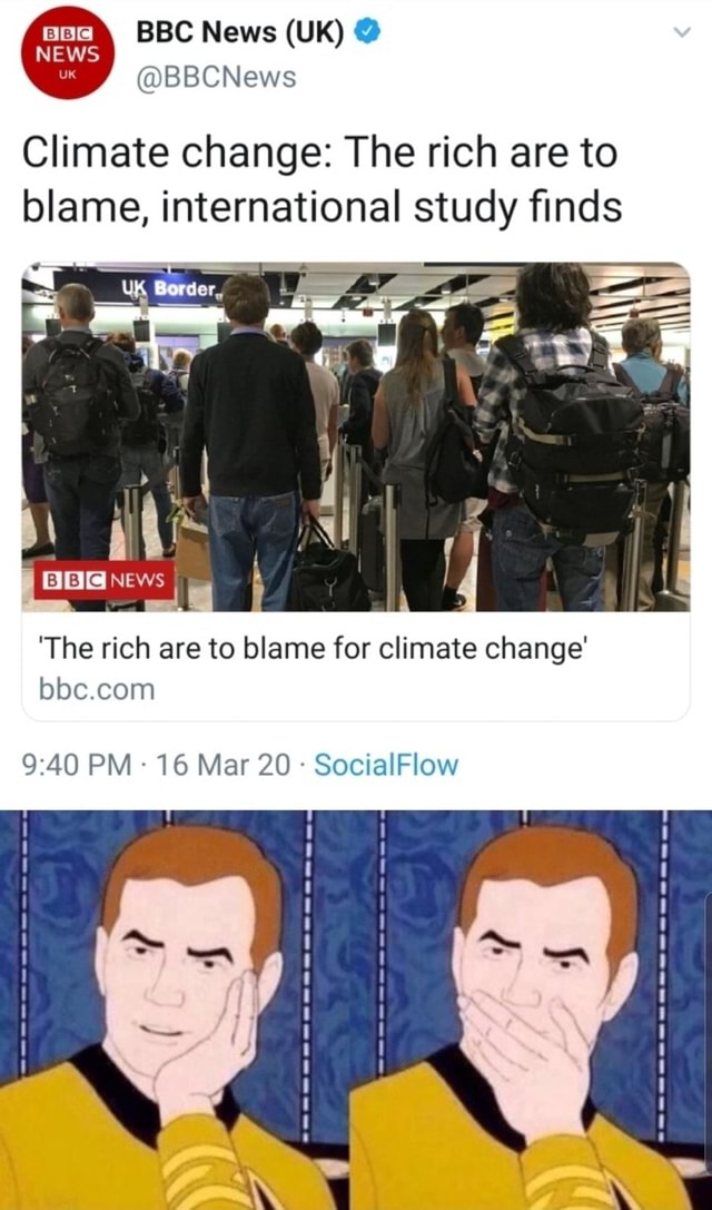 BBC News UK NEWS BBCNews Climate change The rich are to blame, international study finds News The rich are to blame for climate change bbe com 9 AQ PM 16 Mar 20 low memes