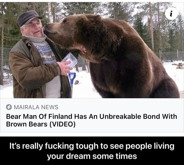 MAl RALA NEWS Bear Man Of Finland Has An Unbreakable Bond With Brown Bears  It's really fucking tough to see people living your dream some times  It's really fucking tough to see people living your dream some times memes