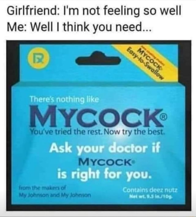 Girlfriend I'm not feeling so well Me Well I think you need There's nothing like You ve tried the rest. Now try the best MyYcock is right for you. if Contains deez nutz Net wt. from the makers of My Johnson and My Johnson memes