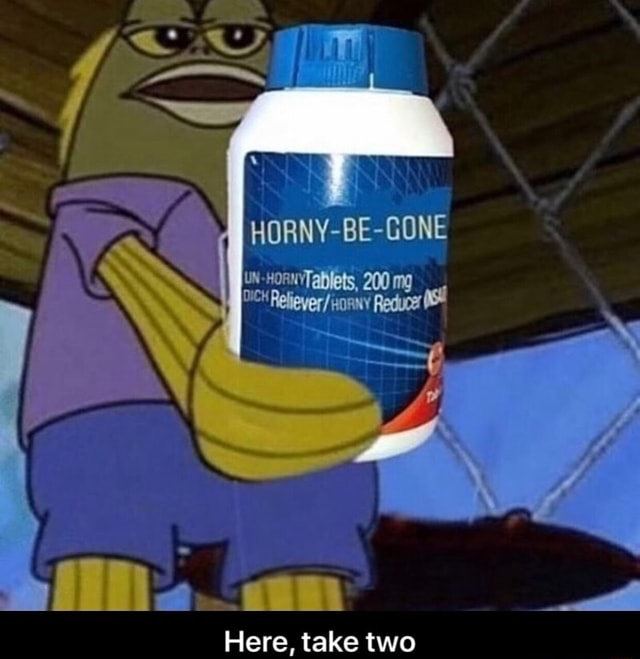 HORNY BE GONE UN HORNYTablets, 200 iii  am Here, take two memes