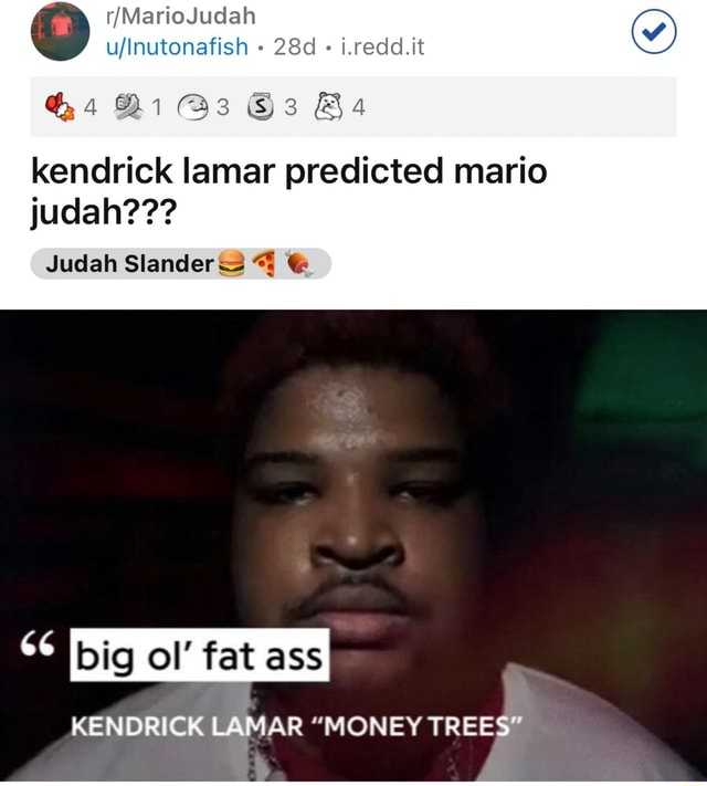 MarioJudah i.redd.it kendrick lamar predicted mario judah  Judah Slander big ol fat ass KENDRICK LAMAR MONEY TREES memes