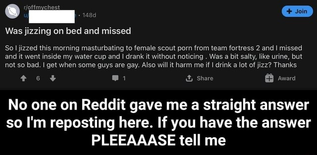 Join Was jizzing on bed and missed So I jizzed this morning masturbating to female scout porn from team fortress 2 and I missed and it went inside my water cup and I drank it without noticing. Was a bit salty, like urine, but not so bad. I get when some guys are gay. Also will it harm me if I drink a lot of jizz Thanks e  i Share Award No one on Reddit gave me a straight answer so I'm reposting here. If you have the answer PLEEAAASE tell me  No one on Reddit gave me a straight answer so I'm reposting here. If you have the answer PLEEAAASE tell me memes