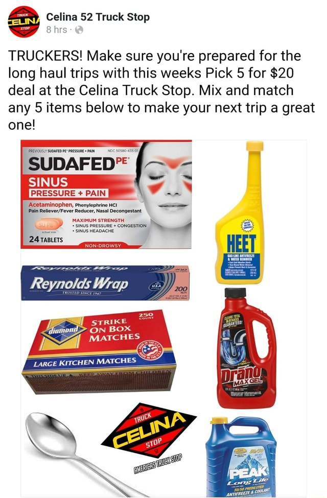 IN Celina 52 Truck Stop 8 hrs  TRUCKERS Make sure you're prepared for the long haul trips with this weeks Pick 5 for $20 deal at the Celina Truck Stop. Mix and match any 5 items below to make your next trip a great one PREVIOUSLY SUDAFED PE* PRESSURE  PAIN NDC 50580 435 01, SINUS PRESSURE PAIN Acetaminophen, Phenylephrine HCI Pain Reducer, Nasal Decongestant MAXIMUM STRENGTH SINUS PRESSURE  CONGESTION actual size SINUS HEADACHE 24 TABLETS NON DROWSY Reynolds Wrap STRIKE iomoil ON BOX MATCHES memes