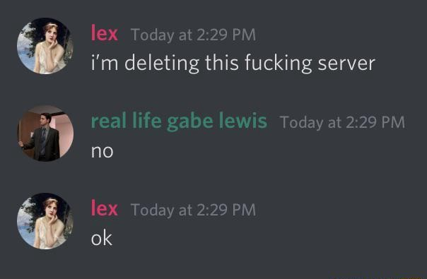 Lex Today at PM i'm deleting this fucking server real life gabe lewis Today at PM no lex Today at PM ok memes